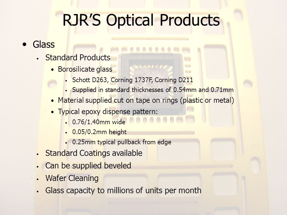 RJRS Optical Products Glass Standard Products Borosilicate glass Schott D263, Corning 1737F, Corning D211 Supplied in standard thicknesses of 0.54mm a