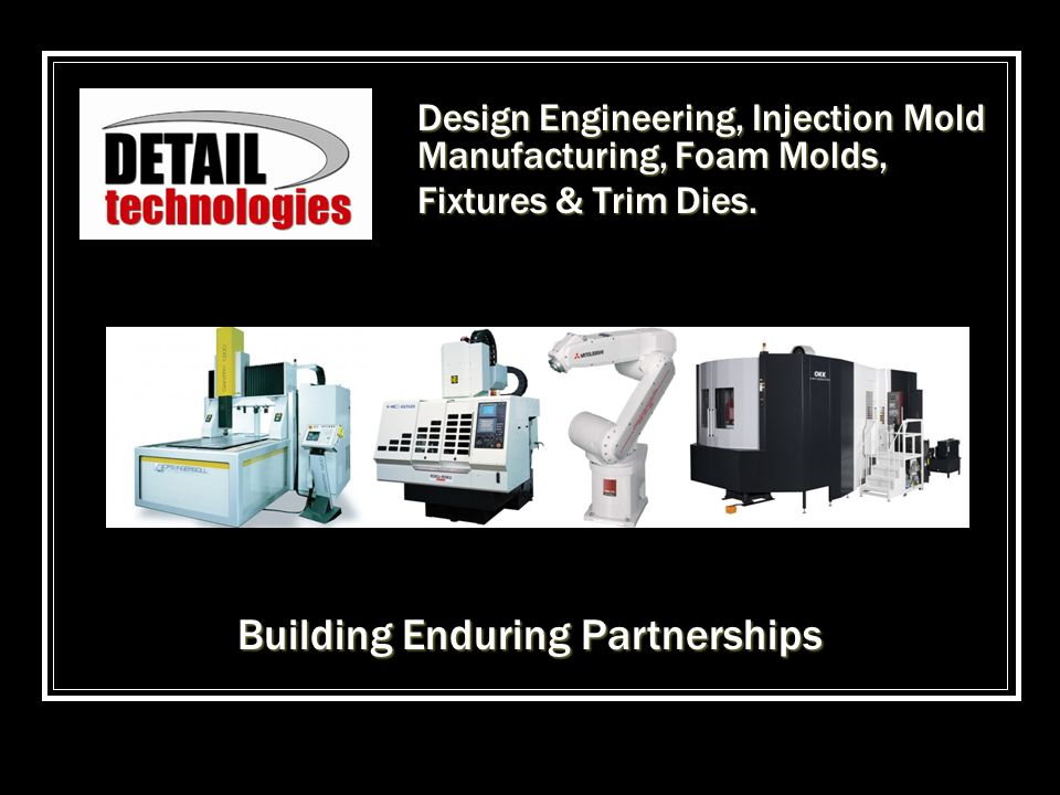 Design Engineering, Injection Mold Manufacturing, Foam Molds, Fixtures & Trim Dies. Building Enduring Partnerships
