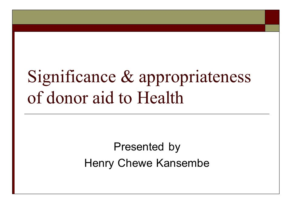 Significance & appropriateness of donor aid to Health Presented by Henry Chewe Kansembe