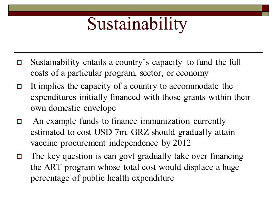 Sustainability Sustainability entails a countrys capacity to fund the full costs of a particular program, sector, or economy It implies the capacity o