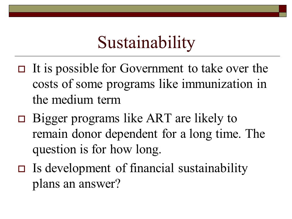 Sustainability It is possible for Government to take over the costs of some programs like immunization in the medium term Bigger programs like ART are