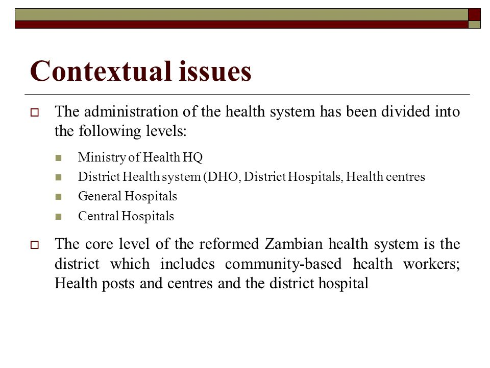 Contextual issues The administration of the health system has been divided into the following levels: Ministry of Health HQ District Health system (DH