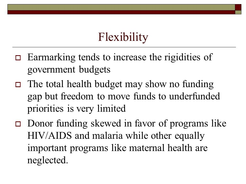 Flexibility Earmarking tends to increase the rigidities of government budgets The total health budget may show no funding gap but freedom to move fund