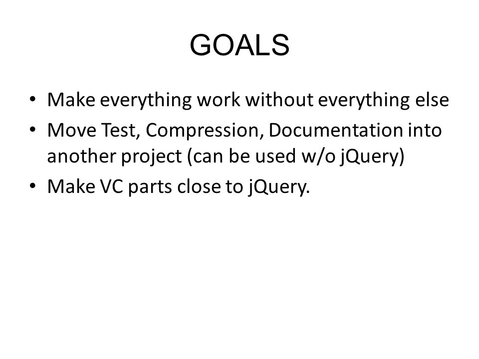 GOALS Make everything work without everything else Move Test, Compression, Documentation into another project (can be used w/o jQuery) Make VC parts c
