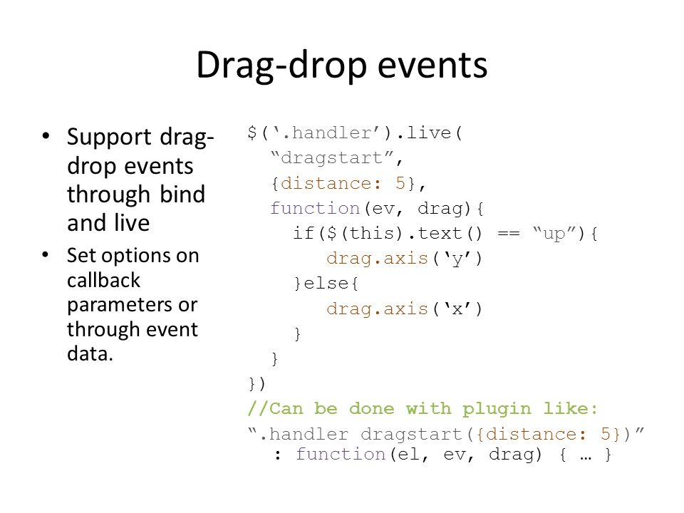 Drag-drop events Support drag- drop events through bind and live Set options on callback parameters or through event data. $(.handler).live( dragstart