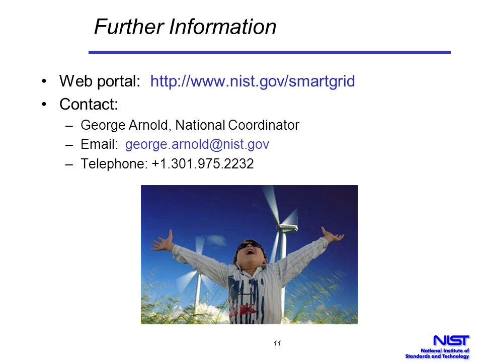 Further Information Web portal: http://www.nist.gov/smartgrid Contact: –George Arnold, National Coordinator –Email: george.arnold@nist.gov –Telephone: