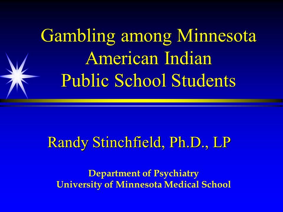 Gambling among Minnesota American Indian Public School Students Randy Stinchfield, Ph.D., LP Department of Psychiatry University of Minnesota Medical