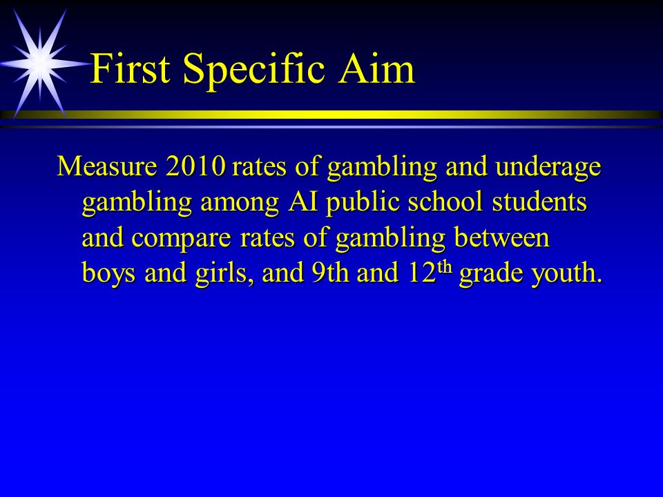 First Specific Aim Measure 2010 rates of gambling and underage gambling among AI public school students and compare rates of gambling between boys and