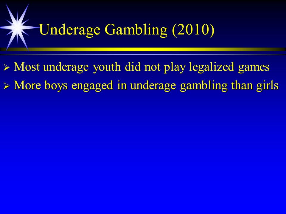 Underage Gambling (2010) Most underage youth did not play legalized games More boys engaged in underage gambling than girls More boys engaged in under