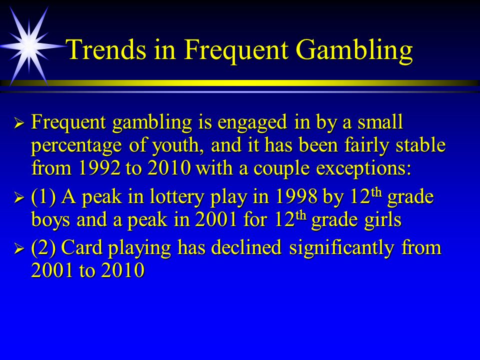 Trends in Frequent Gambling Frequent gambling is engaged in by a small percentage of youth, and it has been fairly stable from 1992 to 2010 with a cou