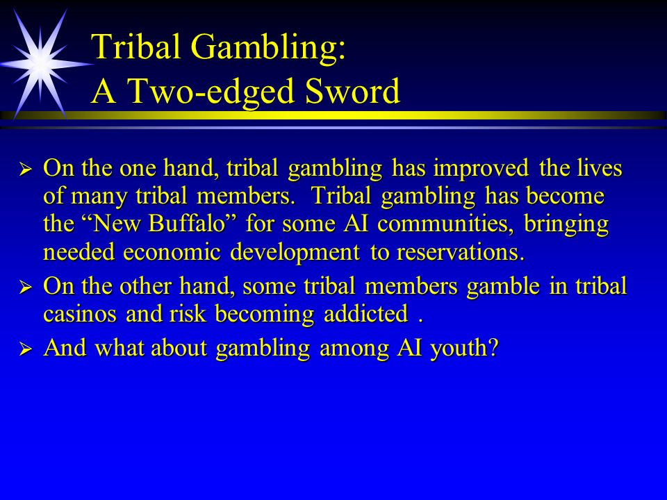 Tribal Gambling: A Two-edged Sword On the one hand, tribal gambling has improved the lives of many tribal members. Tribal gambling has become the New