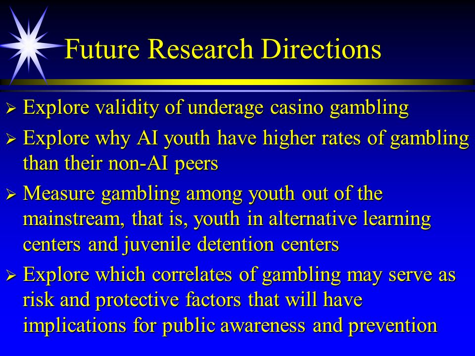 Future Research Directions Explore validity of underage casino gambling Explore validity of underage casino gambling Explore why AI youth have higher