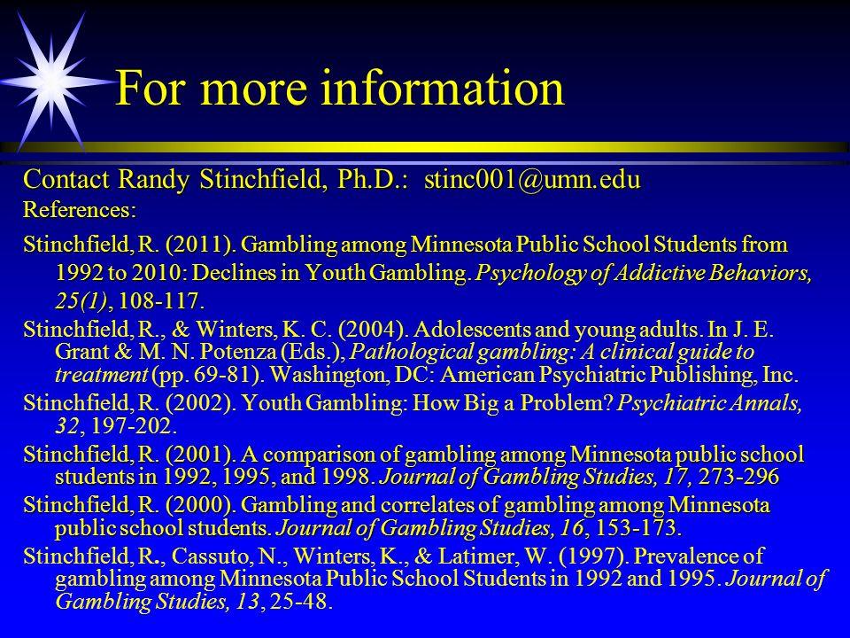 For more information Contact Randy Stinchfield, Ph.D.: stinc001@umn.edu References: Stinchfield, R. (2011). Gambling among Minnesota Public School Stu