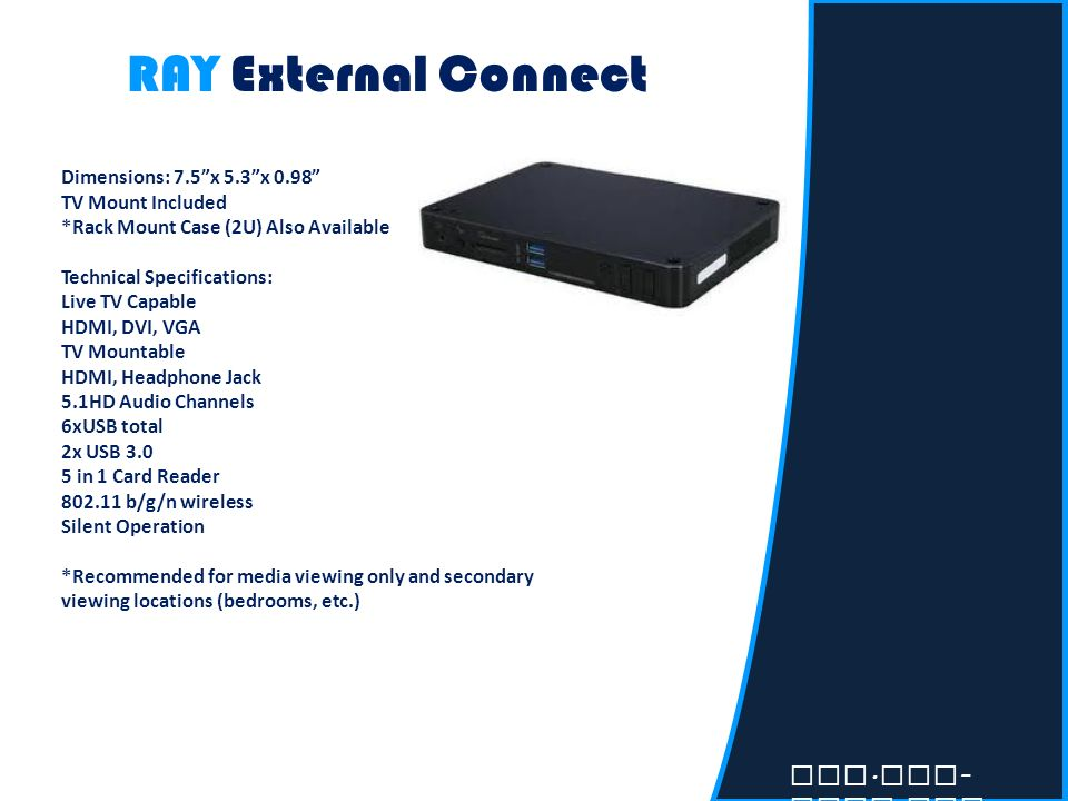 RAY External Connect Dimensions: 7.5x 5.3x 0.98 TV Mount Included *Rack Mount Case (2U) Also Available Technical Specifications: Live TV Capable HDMI,