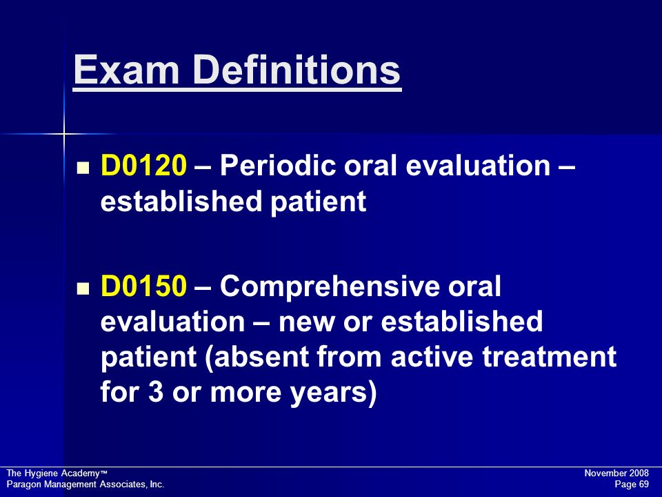 The Hygiene Academy November 2008 Paragon Management Associates, Inc. Page 69 Exam Definitions D0120 – Periodic oral evaluation – established patient