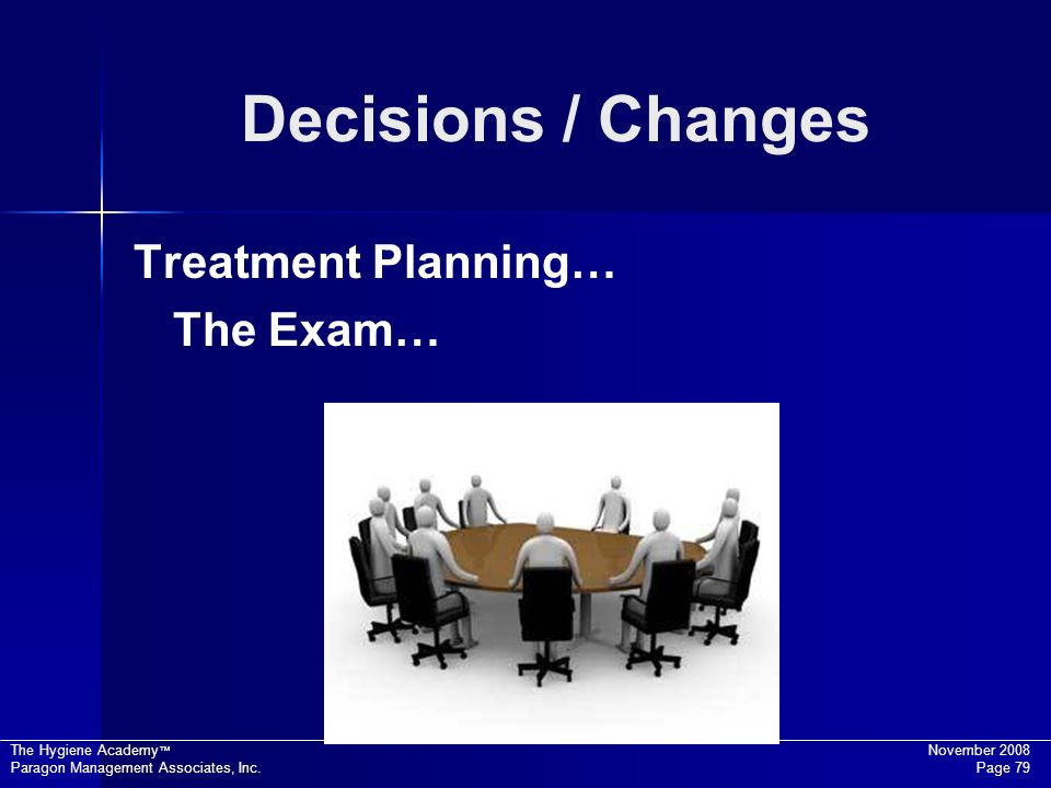 The Hygiene Academy November 2008 Paragon Management Associates, Inc. Page 79 Decisions / Changes Treatment Planning… The Exam…
