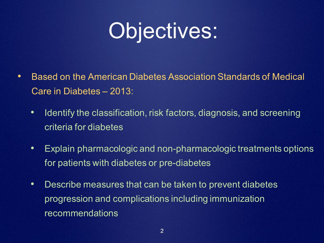2 Objectives: Based on the American Diabetes Association Standards of Medical Care in Diabetes – 2013: Identify the classification, risk factors, diag