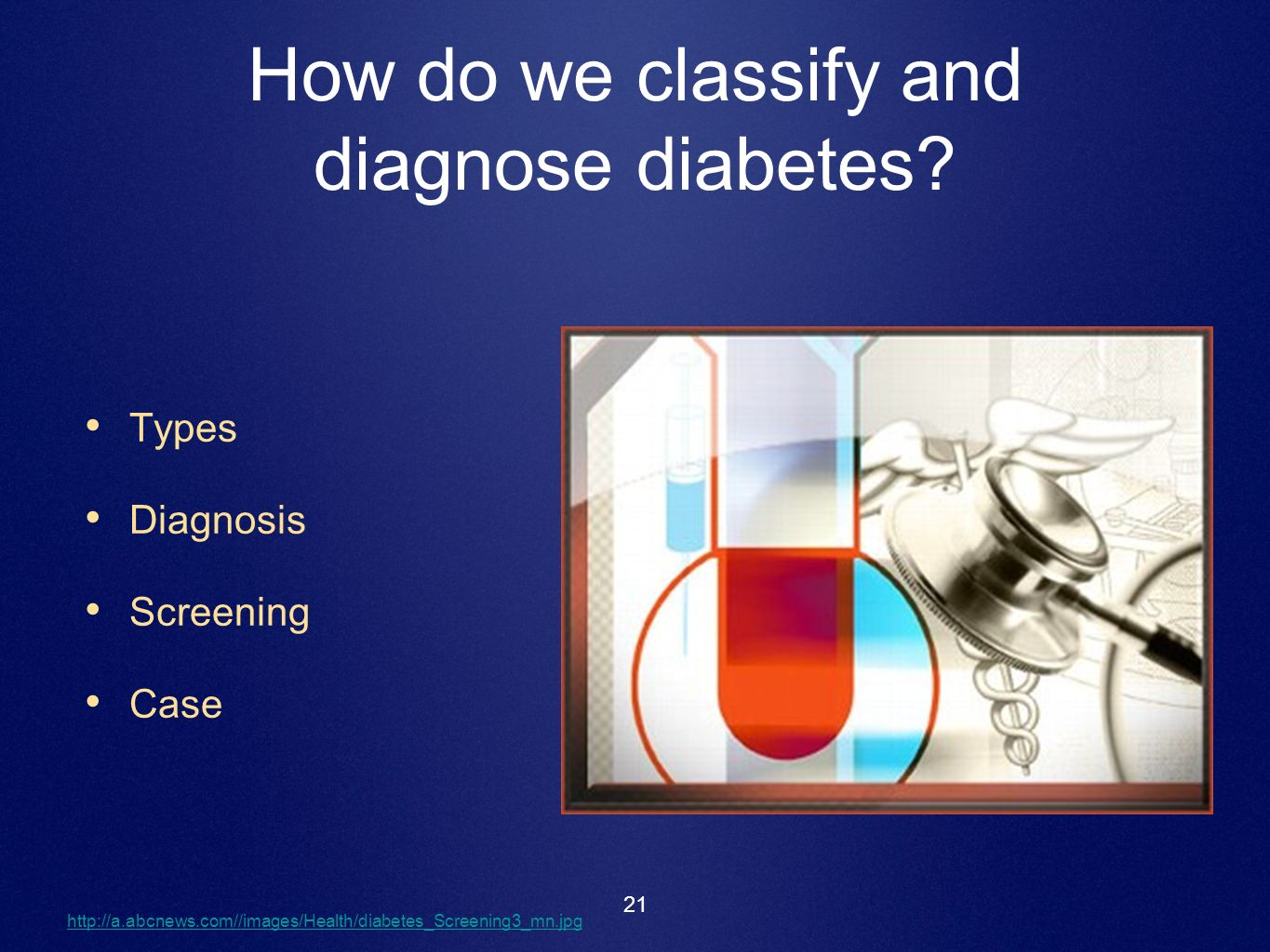 21 How do we classify and diagnose diabetes? Types Diagnosis Screening Case http://a.abcnews.com//images/Health/diabetes_Screening3_mn.jpg