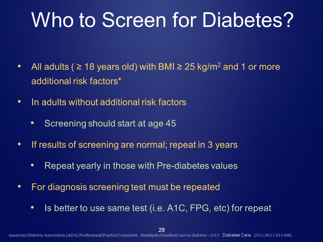 29 Who to Screen for Diabetes? All adults ( 18 years old) with BMI 25 kg/m 2 and 1 or more additional risk factors* In adults without additional risk