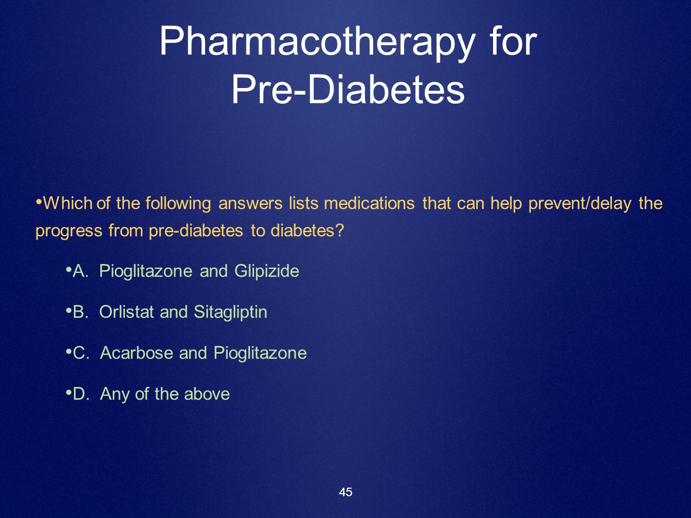45 Pharmacotherapy for Pre-Diabetes Which of the following answers lists medications that can help prevent/delay the progress from pre-diabetes to dia
