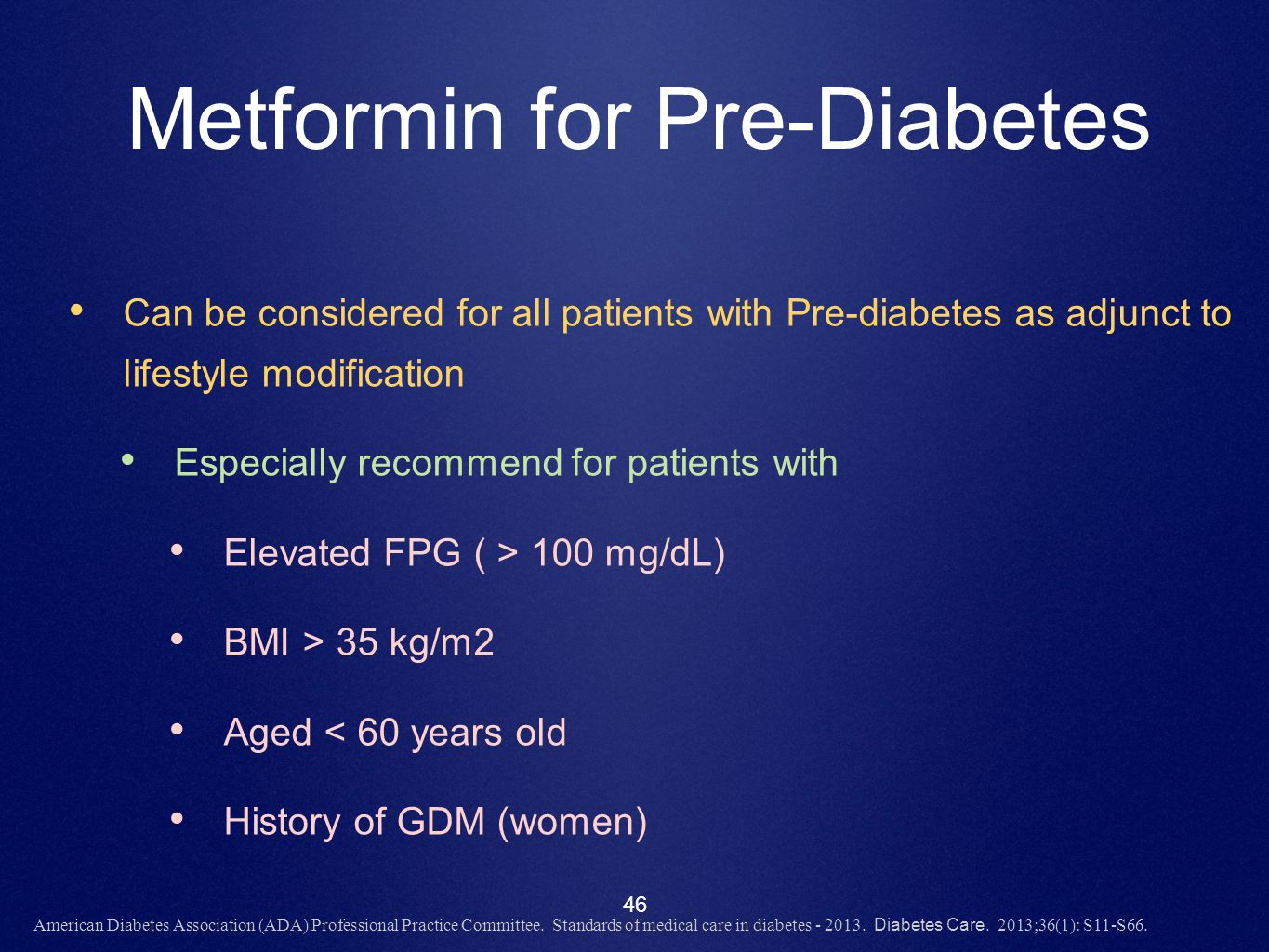 46 Metformin for Pre-Diabetes Can be considered for all patients with Pre-diabetes as adjunct to lifestyle modification Especially recommend for patie