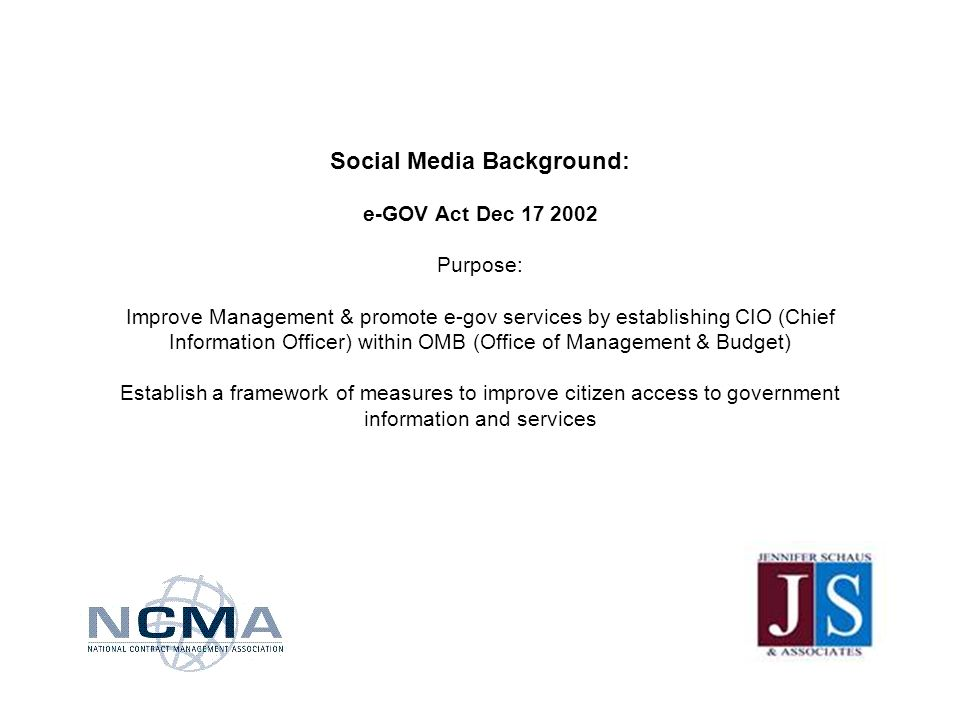 Social Media Background: e-GOV Act Dec 17 2002 Purpose: Improve Management & promote e-gov services by establishing CIO (Chief Information Officer) within OMB (Office of Management & Budget) Establish a framework of measures to improve citizen access to government information and services