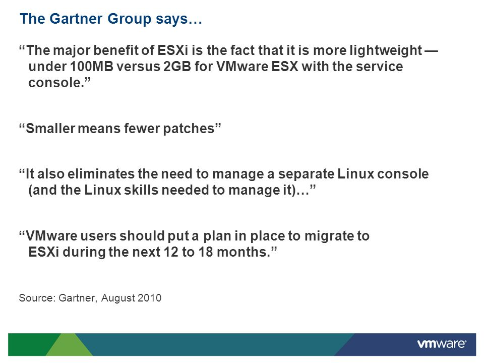 The Gartner Group says… The major benefit of ESXi is the fact that it is more lightweight under 100MB versus 2GB for VMware ESX with the service conso