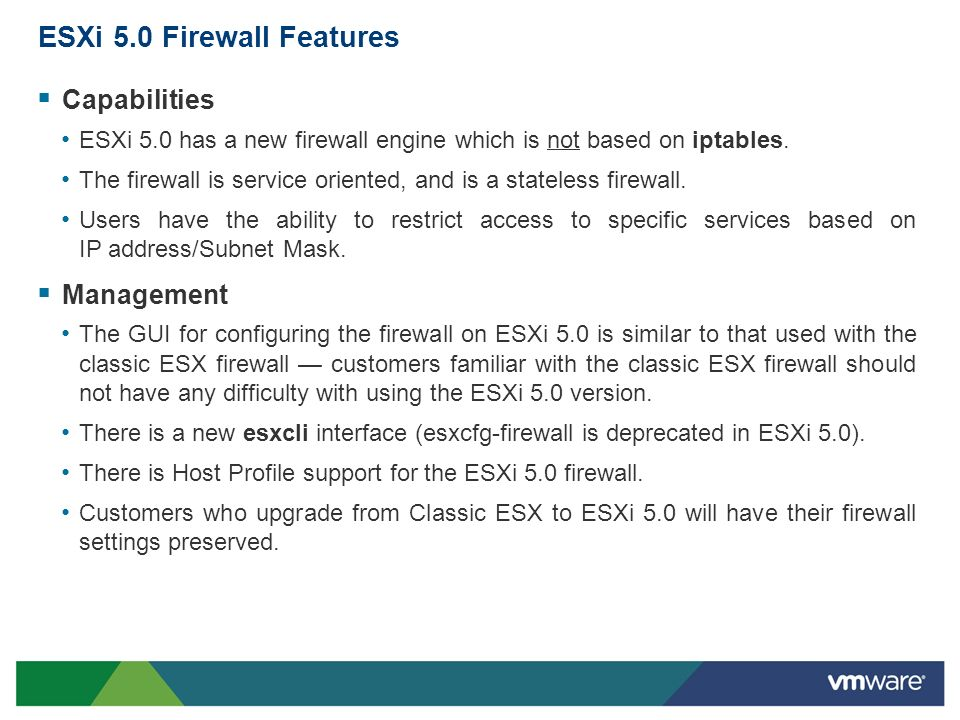 ESXi 5.0 Firewall Features Capabilities ESXi 5.0 has a new firewall engine which is not based on iptables. The firewall is service oriented, and is a