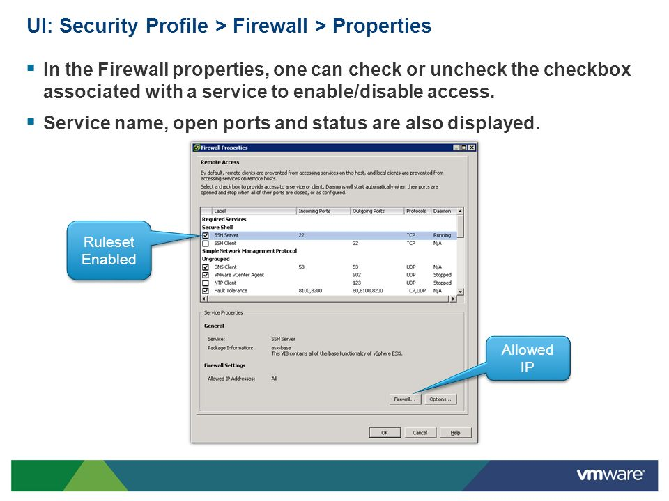 UI: Security Profile > Firewall > Properties In the Firewall properties, one can check or uncheck the checkbox associated with a service to enable/dis