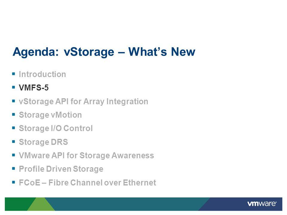 Agenda: vStorage – Whats New Introduction VMFS-5 vStorage API for Array Integration Storage vMotion Storage I/O Control Storage DRS VMware API for Sto
