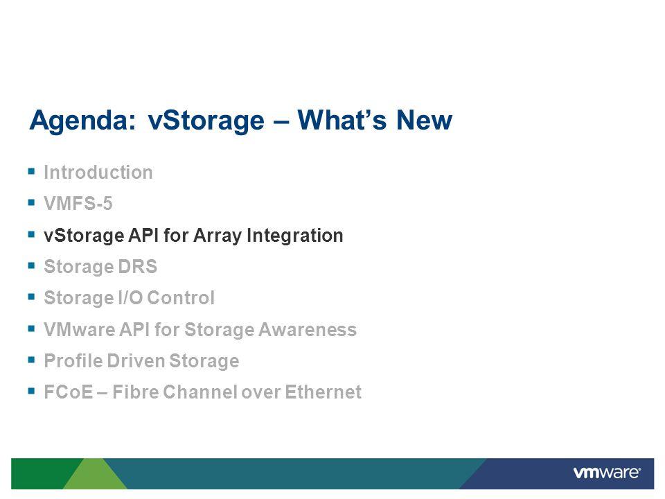 Agenda: vStorage – Whats New Introduction VMFS-5 vStorage API for Array Integration Storage DRS Storage I/O Control VMware API for Storage Awareness P