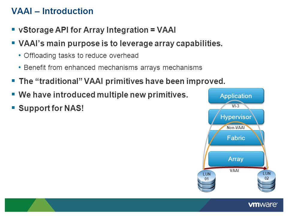 VAAI – Introduction vStorage API for Array Integration = VAAI VAAIs main purpose is to leverage array capabilities. Offloading tasks to reduce overhea