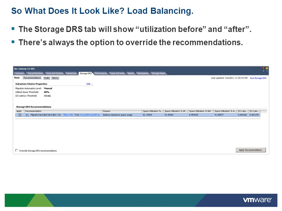 So What Does It Look Like? Load Balancing. The Storage DRS tab will show utilization before and after. Theres always the option to override the recomm