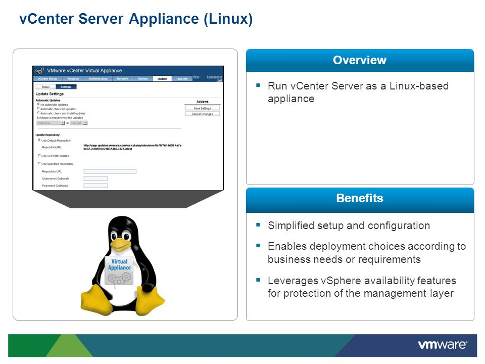 vCenter Server Appliance (Linux) Run vCenter Server as a Linux-based appliance Simplified setup and configuration Enables deployment choices according
