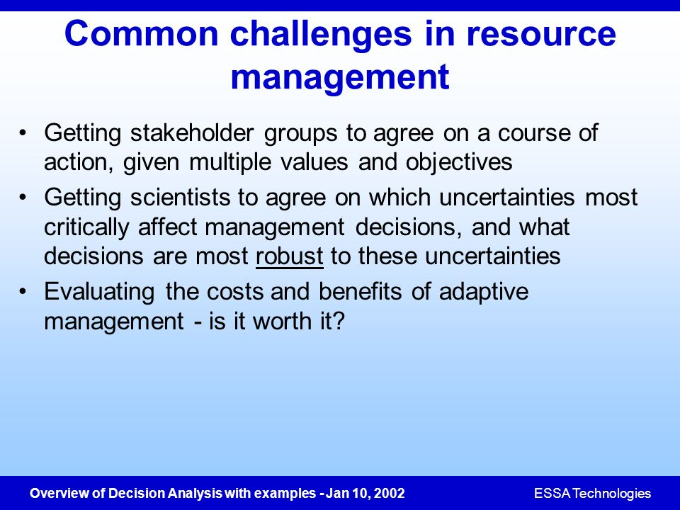 Overview of Decision Analysis with examples - Jan 10, 2002ESSA Technologies Common challenges in resource management Getting stakeholder groups to agr