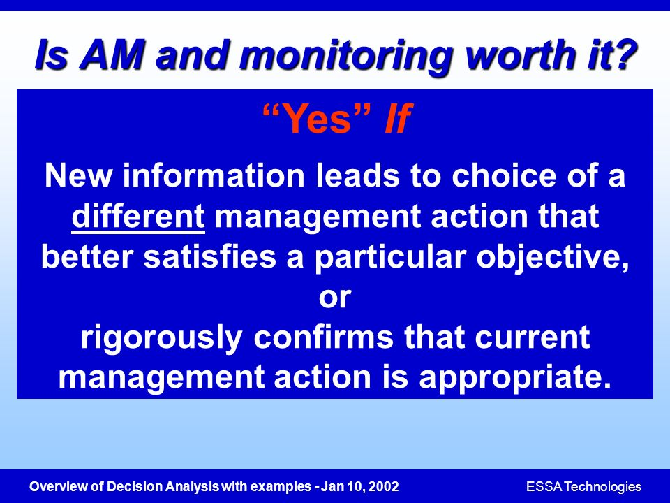 Overview of Decision Analysis with examples - Jan 10, 2002ESSA Technologies Is AM and monitoring worth it? Yes If New information leads to choice of a