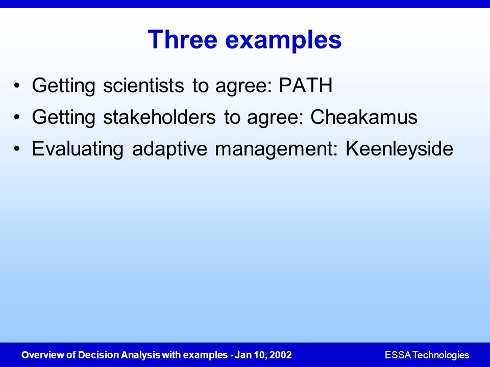 Overview of Decision Analysis with examples - Jan 10, 2002ESSA Technologies Three examples Getting scientists to agree: PATH Getting stakeholders to a