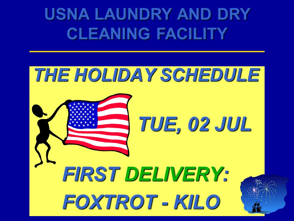 USNA LAUNDRY AND DRY CLEANING FACILITY THE HOLIDAY SCHEDULE TUE, 02 JUL TUE, 02 JUL FIRST DELIVERY: FOXTROT - KILO