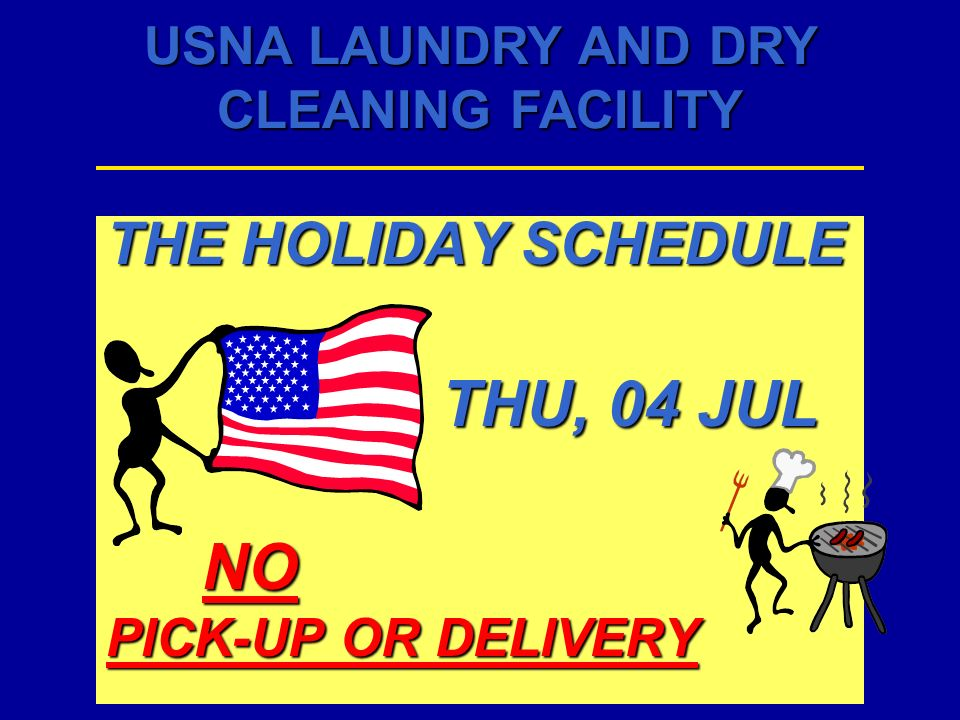 USNA LAUNDRY AND DRY CLEANING FACILITY THE HOLIDAY SCHEDULE THU, 04 JUL THU, 04 JULNO PICK-UP OR DELIVERY