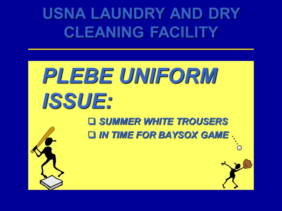 USNA LAUNDRY AND DRY CLEANING FACILITY PLEBE UNIFORM ISSUE: SUMMER WHITE TROUSERS SUMMER WHITE TROUSERS IN TIME FOR BAYSOX GAME IN TIME FOR BAYSOX GAM
