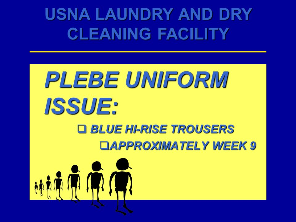 USNA LAUNDRY AND DRY CLEANING FACILITY PLEBE UNIFORM ISSUE: BLUE HI-RISE TROUSERS BLUE HI-RISE TROUSERS APPROXIMATELY WEEK 9 APPROXIMATELY WEEK 9