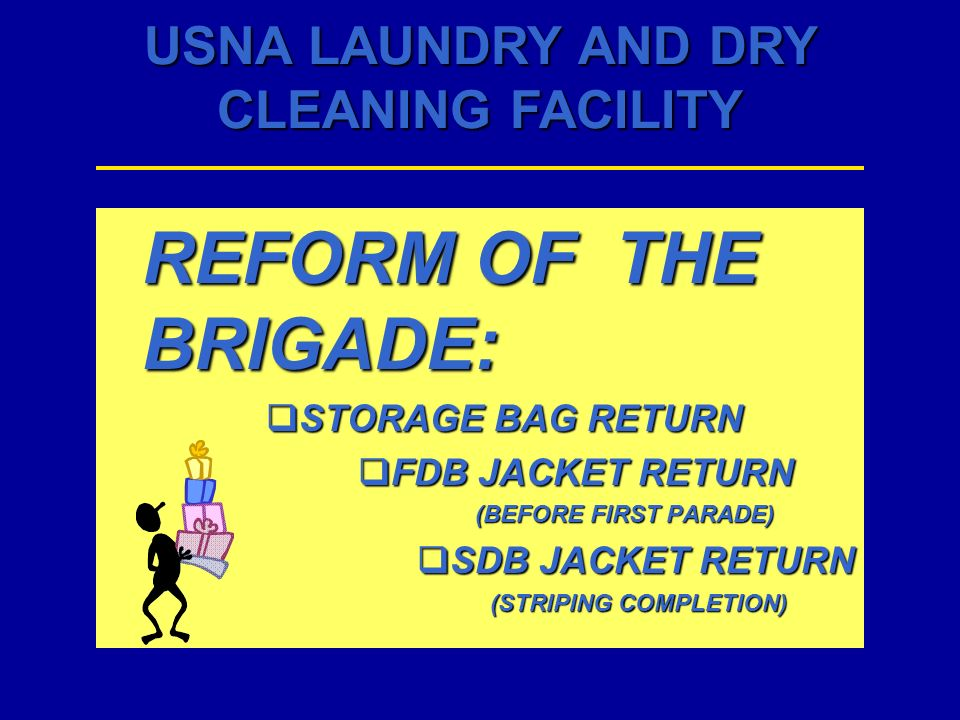 USNA LAUNDRY AND DRY CLEANING FACILITY REFORM OF THE BRIGADE: STORAGE BAG RETURN STORAGE BAG RETURN FDB JACKET RETURN FDB JACKET RETURN (BEFORE FIRST