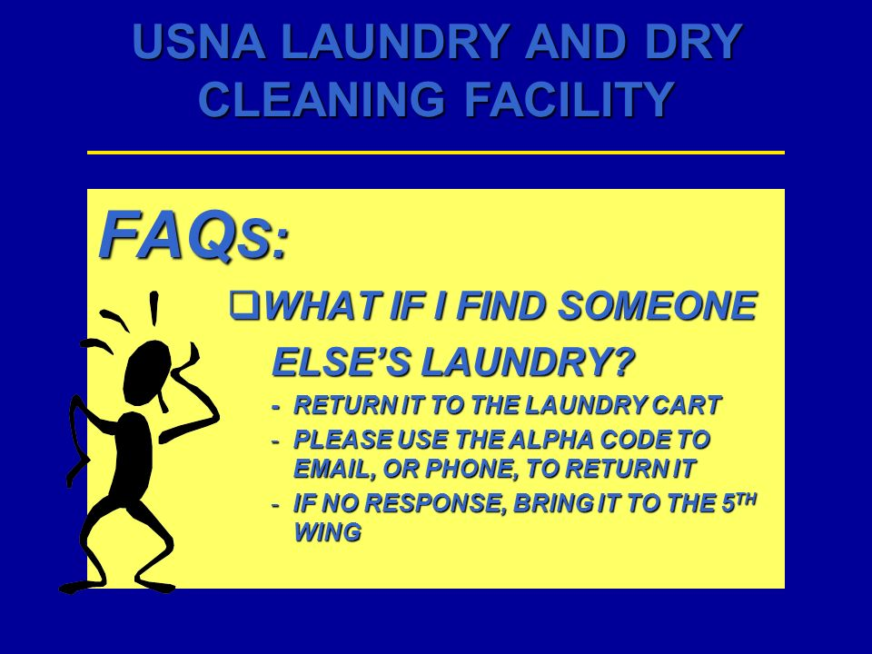 USNA LAUNDRY AND DRY CLEANING FACILITY FAQ S: WHAT IF I FIND SOMEONE WHAT IF I FIND SOMEONE ELSES LAUNDRY? -RETURN IT TO THE LAUNDRY CART -PLEASE USE