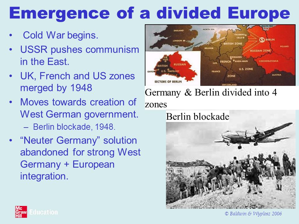 © Baldwin & Wyplosz 2006 Emergence of a divided Europe Cold War begins. USSR pushes communism in the East. UK, French and US zones merged by 1948 Move