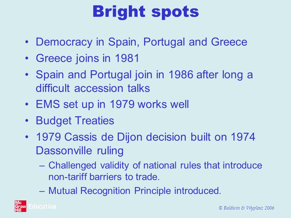 © Baldwin & Wyplosz 2006 Bright spots Democracy in Spain, Portugal and Greece Greece joins in 1981 Spain and Portugal join in 1986 after long a diffic