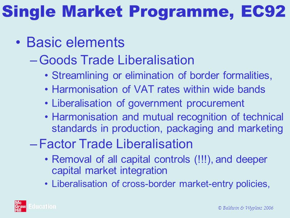 © Baldwin & Wyplosz 2006 Single Market Programme, EC92 Basic elements –Goods Trade Liberalisation Streamlining or elimination of border formalities, Harmonisation of VAT rates within wide bands Liberalisation of government procurement Harmonisation and mutual recognition of technical standards in production, packaging and marketing –Factor Trade Liberalisation Removal of all capital controls (!!!), and deeper capital market integration Liberalisation of cross-border market-entry policies,