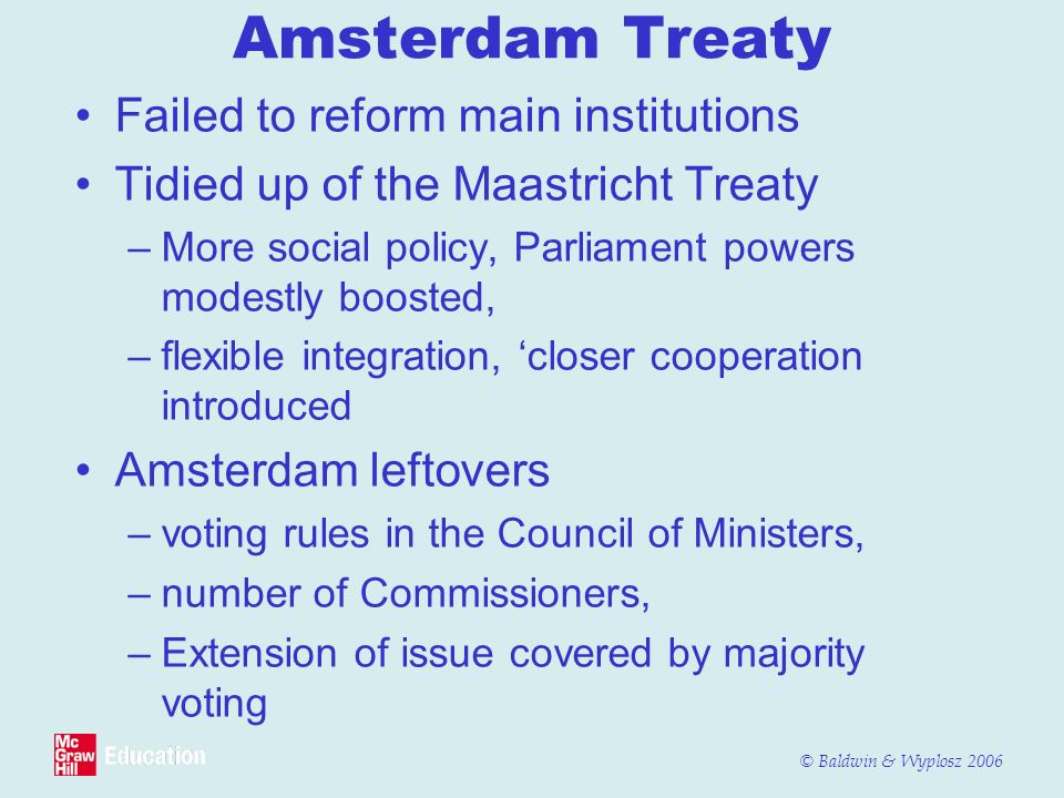 © Baldwin & Wyplosz 2006 Amsterdam Treaty Failed to reform main institutions Tidied up of the Maastricht Treaty –More social policy, Parliament powers