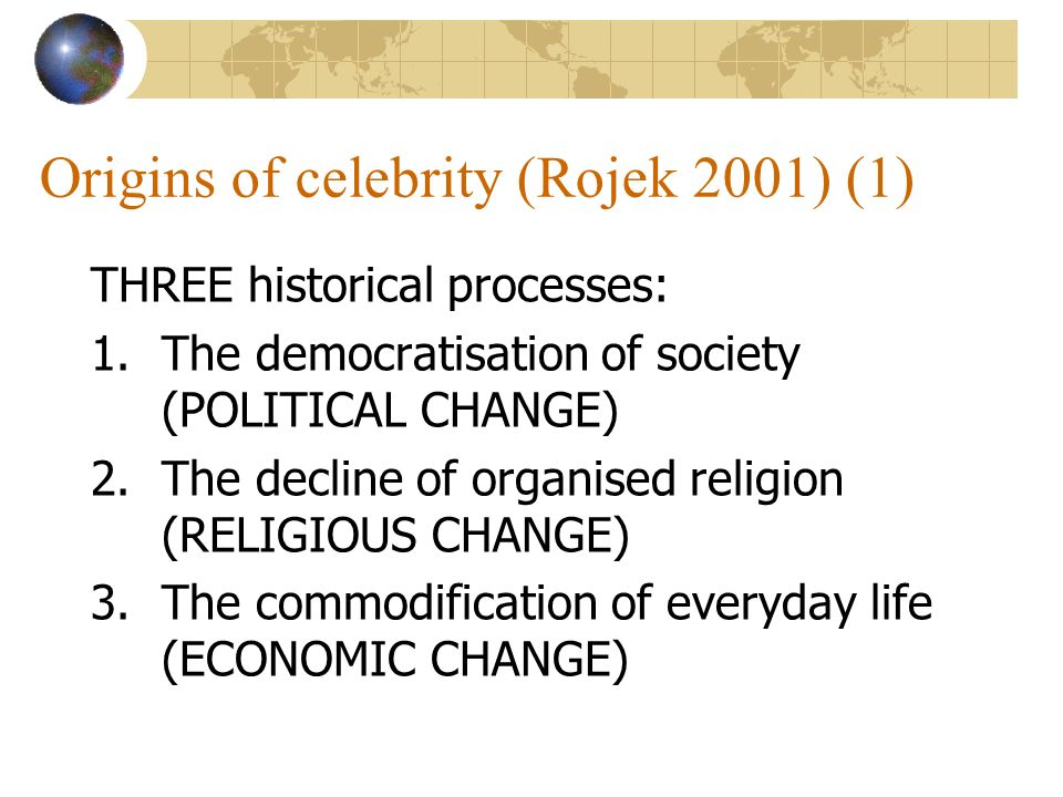 Origins of celebrity (Rojek 2001) (1) THREE historical processes: 1.The democratisation of society (POLITICAL CHANGE) 2.The decline of organised religion (RELIGIOUS CHANGE) 3.The commodification of everyday life (ECONOMIC CHANGE)