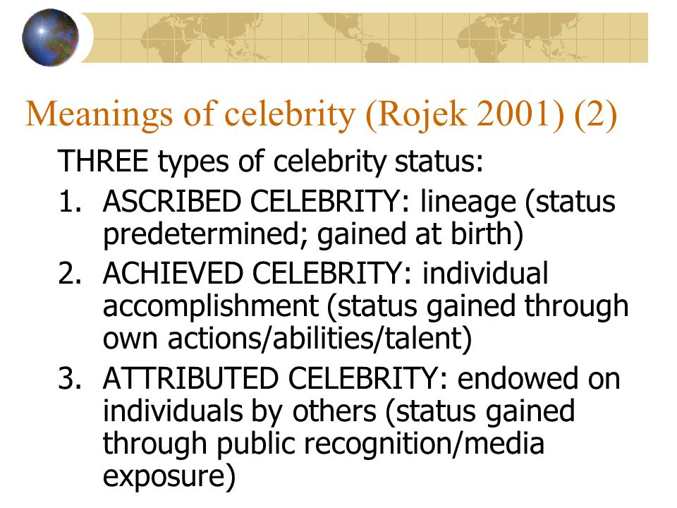 Meanings of celebrity (Rojek 2001) (2) THREE types of celebrity status: 1.ASCRIBED CELEBRITY: lineage (status predetermined; gained at birth) 2.ACHIEVED CELEBRITY: individual accomplishment (status gained through own actions/abilities/talent) 3.ATTRIBUTED CELEBRITY: endowed on individuals by others (status gained through public recognition/media exposure)