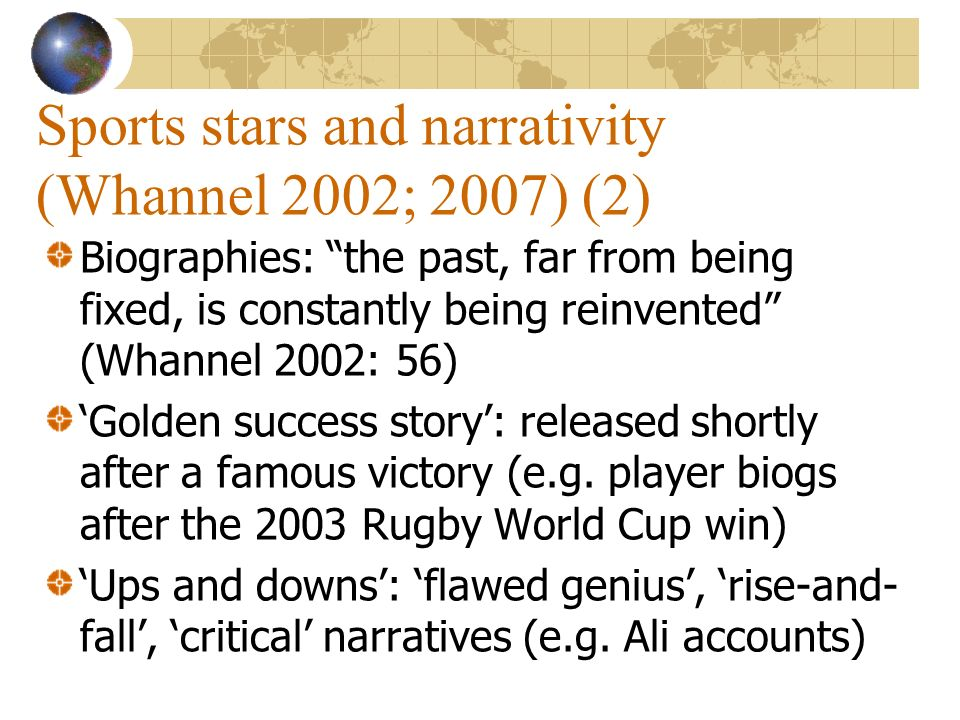 Sports stars and narrativity (Whannel 2002; 2007) (2) Biographies: the past, far from being fixed, is constantly being reinvented (Whannel 2002: 56) G